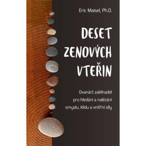 Anag Deset zenových vteřin – Dvanáct zaklínadel pro hledání a nalézání smyslu, klidu a vnitřní síly - Eric Maisel, Ph.D.